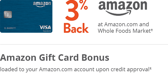 Amazon card. Amazon logo. 3% BACK at Amazon.com and Whole Foods Market.* Refer to offer details. AMAZON.COM GIFT CARD BONUS loaded to your Amazon.com account upon credit approval.* Refer to offer details.