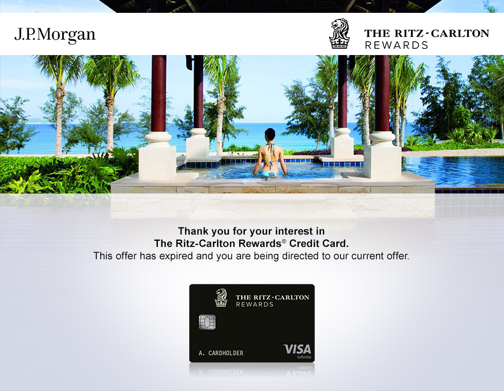 Thank you for your interest in The Ritz-Carlton Rewards(Registered Trademark) Credit Card. This offer has expired, but you are now being redirected to our current offer for The Ritz-Carlton Rewards Credit Card. Experience world-class service, exceptional rewards and exclusive Ritz-Carlton hotel privileges.